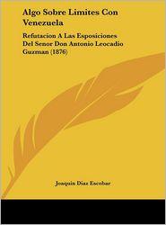 Algo Sobre Limites Con Venezuela: Refutacion A Las Esposiciones Del Senor Don Antonio Leocadio Guzman (1876) - Joaquin Diaz Escobar