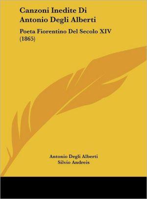 Canzoni Inedite Di Antonio Degli Alberti: Poeta Fiorentino Del Secolo XIV (1865) - Antonio Degli Alberti, Silvio Andreis (Editor)
