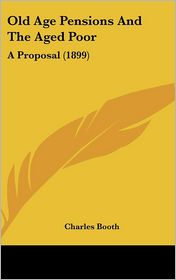 Old Age Pensions and the Aged Poor: A Proposal (1899)