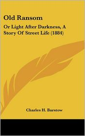 Old Ransom: Or Light After Darkness, a Story of Street Life (1884) - Charles H. Barstow