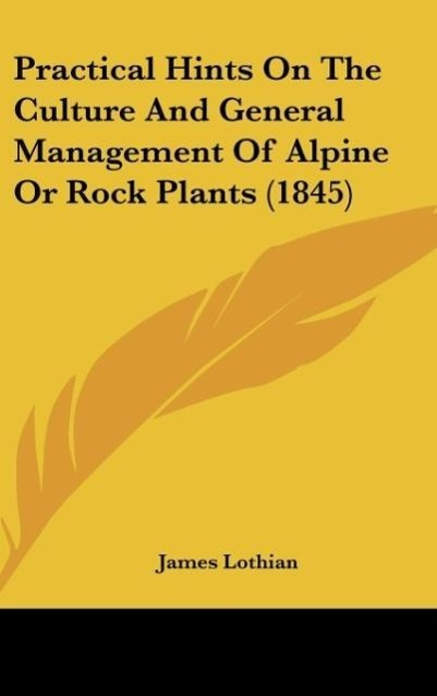 Practical Hints On The Culture And General Management Of Alpine Or Rock Plants (1845) als Buch von James Lothian - Kessinger Publishing, LLC