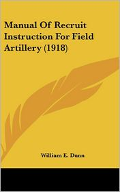 Manual Of Recruit Instruction For Field Artillery (1918) - William E. Dunn