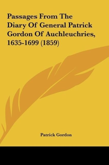 Passages From The Diary Of General Patrick Gordon Of Auchleuchries, 1635-1699 (1859) als Buch von Patrick Gordon - Kessinger Publishing, LLC