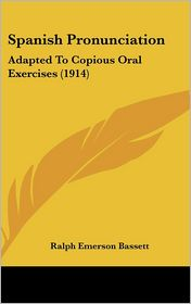 Spanish Pronunciation: Adapted To Copious Oral Exercises (1914) - Ralph Emerson Bassett