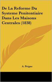 De La Reforme Du Systeme Penitentiaire Dans Les Maisons Centrales (1838) - A. Peigne