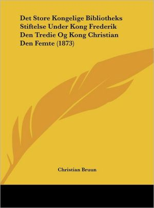Det Store Kongelige Bibliotheks Stiftelse Under Kong Frederik Den Tredie Og Kong Christian Den Femte (1873) - Christian Bruun