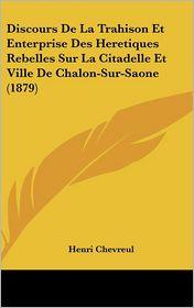 Discours De La Trahison Et Enterprise Des Heretiques Rebelles Sur La Citadelle Et Ville De Chalon-Sur-Saone (1879) - Henri Chevreul