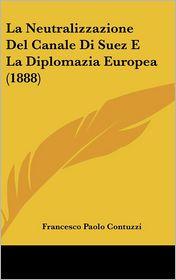 La Neutralizzazione Del Canale Di Suez E La Diplomazia Europea (1888) - Francesco Paolo Contuzzi