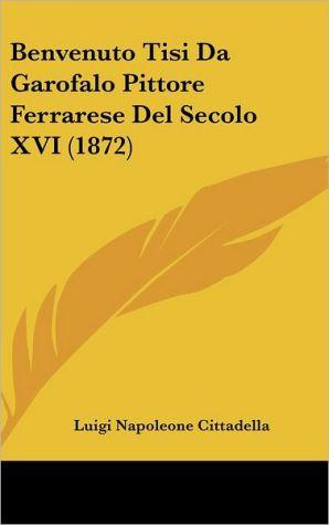 Benvenuto Tisi Da Garofalo Pittore Ferrarese Del Secolo XVI (1872) - Luigi Napoleone Cittadella