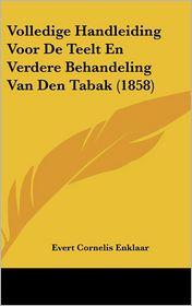 Volledige Handleiding Voor De Teelt En Verdere Behandeling Van Den Tabak (1858) - Evert Cornelis Enklaar