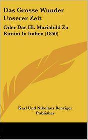 Das Grosse Wunder Unserer Zeit: Oder Das Hl. Mariabild Zu Rimini In Italien (1850) - Karl Und Nikolaus Benziger Publisher