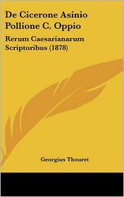 De Cicerone Asinio Pollione C. Oppio: Rerum Caesarianarum Scriptoribus (1878) - Georgius Thouret