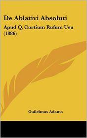 De Ablativi Absoluti: Apud Q. Curtium Rufum Usu (1886) - Guilelmus Adams