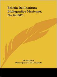 Boletin Del Instituto Bibliografico Mexicano, No. 6 (1907) - Nicolas Leon, Jose Toribio Medina, Marcos Jimenez De La Espada