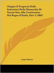 Origine E Progressi Delle Istituzioni Della Monarchia Di Savoia Sino Alla Costituzione Del Regno D'Italia, Part 2 (1869) - Luigi Cibrario