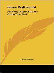 Giuoco Degli Scacchi: Del Finale Di Torre E Cavallo Contro Torre (1853) - Luigi Centurini