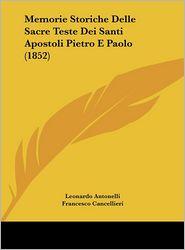 Memorie Storiche Delle Sacre Teste Dei Santi Apostoli Pietro E Paolo (1852) - Leonardo Antonelli, Francesco Cancellieri