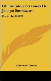 Gl' Imitatori Stranieri Di Jacopo Sannazaro: Ricerche (1882) - Francesco Torraca