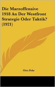 Die Marzoffensive 1918 An Der Westfront Strategie Oder Taktik? (1921) - Otto Fehr