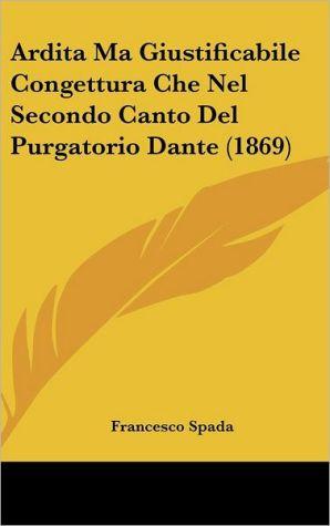 Ardita Ma Giustificabile Congettura Che Nel Secondo Canto Del Purgatorio Dante (1869) - Francesco Spada