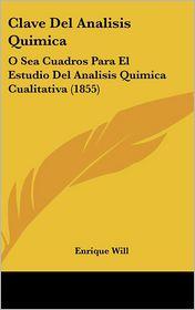 Clave del Analisis Quimica: O Sea Cuadros Para El Estudio del Analisis Quimica Cualitativa (1855)