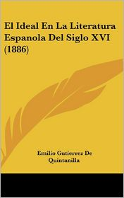 El Ideal En La Literatura Espanola Del Siglo XVI (1886) - Emilio Gutierrez De Quintanilla
