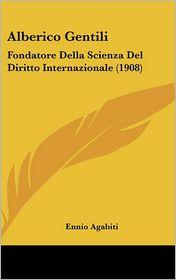 Alberico Gentili: Fondatore Della Scienza Del Diritto Internazionale (1908) - Ennio Agabiti