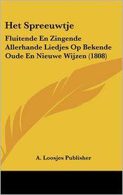 Het Spreeuwtje: Fluitende En Zingende Allerhande Liedjes Op Bekende Oude En Nieuwe Wijzen (1808) - A. Loosjes Publisher