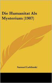 Die Humanitat Als Mysterium (1907) - Samuel Lublinski