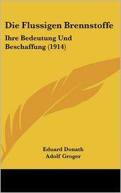 Die Flussigen Brennstoffe: Ihre Bedeutung Und Beschaffung (1914) - Eduard Donath, Adolf Groger
