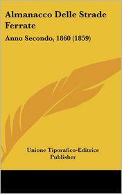 Almanacco Delle Strade Ferrate: Anno Secondo, 1860 (1859) - Unione Tiporafico-Editrice Publisher