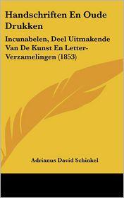 Handschriften En Oude Drukken: Incunabelen, Deel Uitmakende Van De Kunst En Letter-Verzamelingen (1853) - Adrianus David Schinkel