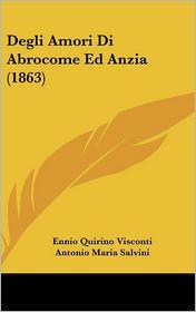 Degli Amori Di Abrocome Ed Anzia (1863) - Ennio Quirino Visconti (Editor), Antonio Maria Salvini (Translator)