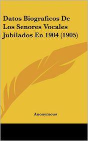 Datos Biograficos De Los Senores Vocales Jubilados En 1904 (1905) - Anonymous