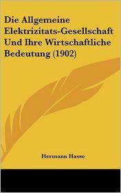 Die Allgemeine Elektrizitats-Gesellschaft Und Ihre Wirtschaftliche Bedeutung (1902) - Hermann Hasse