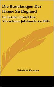 Die Beziehungen Der Hanse Zu England: Im Letzten Drittel Des Vierzehnten Jahrhunderts (1890) - Friedrich Keutgen