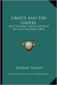Greece And The Greeks: Or A Historic Sketch Of Attic Life And Manners (1881) - Thomas Talbot