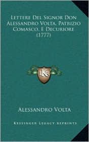 Lettere del Signor Don Alessandro VOLTA, Patrizio Comasco, Elettere del Signor Don Alessandro VOLTA, Patrizio Comasco, E Decuriore (1777) Decuriore (1 - Alessandro VOLTA