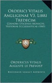 Orderici Vitalis Angligenae V3, Libri Tredecim: Coenobii Uticensis Monachi, Historiae Ecclesiasticae (1845) - Ordericus Vitalis, Auguste Le Prevost