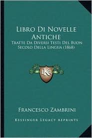 Libro Di Novelle Antiche: Tratte Da Diversi Testi del Buon Secolo Della Lingua (1868) - Francesco Zambrini