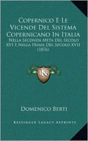 Copernico E Le Vicende del Sistema Copernicano in Italia: Nella Seconda Meta del Secolo XVI E Nella Prima del Secolo XVII (1876)