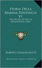 Storia Della Marina Pontificia V1: Dal Secolo Ottavo Al Decimonono (1856) - Alberto Guglielmotti