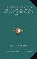 Storia Della Sacra Effigie Chiesa E Compagnia del SS. Crocifisso de' Bianchi (1855) - Telesforo Bini