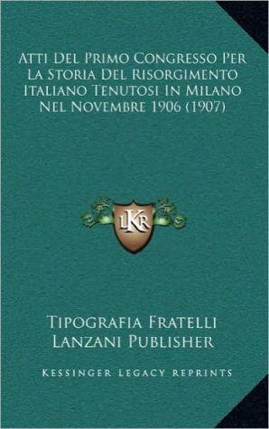 Atti del Primo Congresso Per La Storia del Risorgimento Italiano Tenutosi in Milano Nel Novembre 1906 (1907)