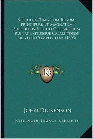 Speculum Tragicum Regum, Principum, Et Magnatum Superioris Soeculi Celebriorum Ruinas Exitusque Calamitosos Breviter Complectens (1603) - John Dickenson
