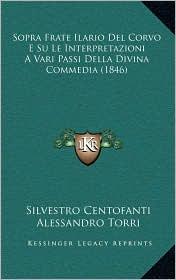 Sopra Frate Ilario Del Corvo E Su Le Interpretazioni A Vari Passi Della Divina Commedia (1846) - Silvestro Centofanti, Alessandro Torri