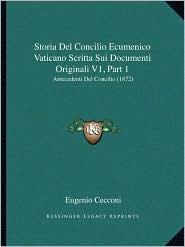 Storia Del Concilio Ecumenico Vaticano Scritta Sui Documenti Originali V1, Part 1: Antecedenti Del Concilio (1872) - Eugenio Cecconi