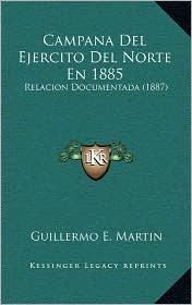 Campana del Ejercito del Norte En 1885: Relacion Documentada (1887) - Guillermo E. Martin