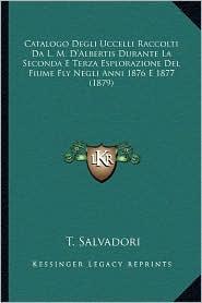 Catalogo Degli Uccelli Raccolti Da L.M. D'Albertis Durante La Seconda E Terza Esplorazione del Fiume Fly Negli Anni 1876 E 1877 (1879) - T. Salvadori