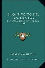 Il Pontificato del Papa Damaso: E La Storia Della Sua Famiglia (1905) - Orazio Marucchi